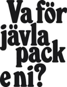 Va för jävla pack e ni?